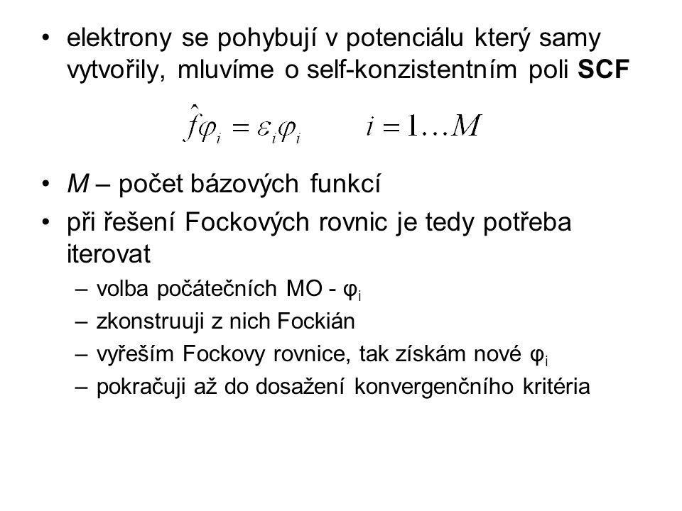 elektrony se pohybují v potenciálu který samy vytvořily, mluvíme o self-konzistentním poli SCF M – počet bázových funkcí při řešení Fockových rovnic je tedy potřeba iterovat –volba počátečních MO - φ i –zkonstruuji z nich Fockián –vyřeším Fockovy rovnice, tak získám nové φ i –pokračuji až do dosažení konvergenčního kritéria