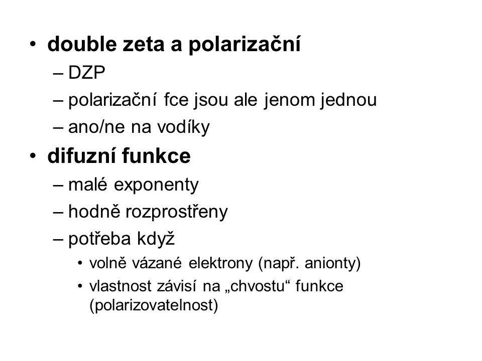 double zeta a polarizační –DZP –polarizační fce jsou ale jenom jednou –ano/ne na vodíky difuzní funkce –malé exponenty –hodně rozprostřeny –potřeba kd