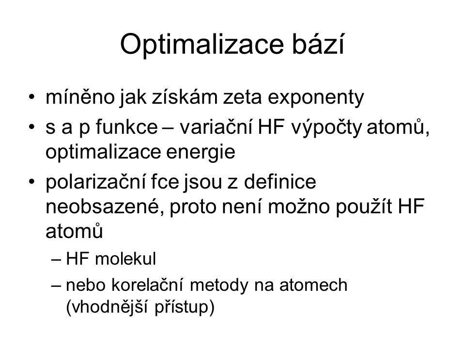 Optimalizace bází míněno jak získám zeta exponenty s a p funkce – variační HF výpočty atomů, optimalizace energie polarizační fce jsou z definice neobsazené, proto není možno použít HF atomů –HF molekul –nebo korelační metody na atomech (vhodnější přístup)