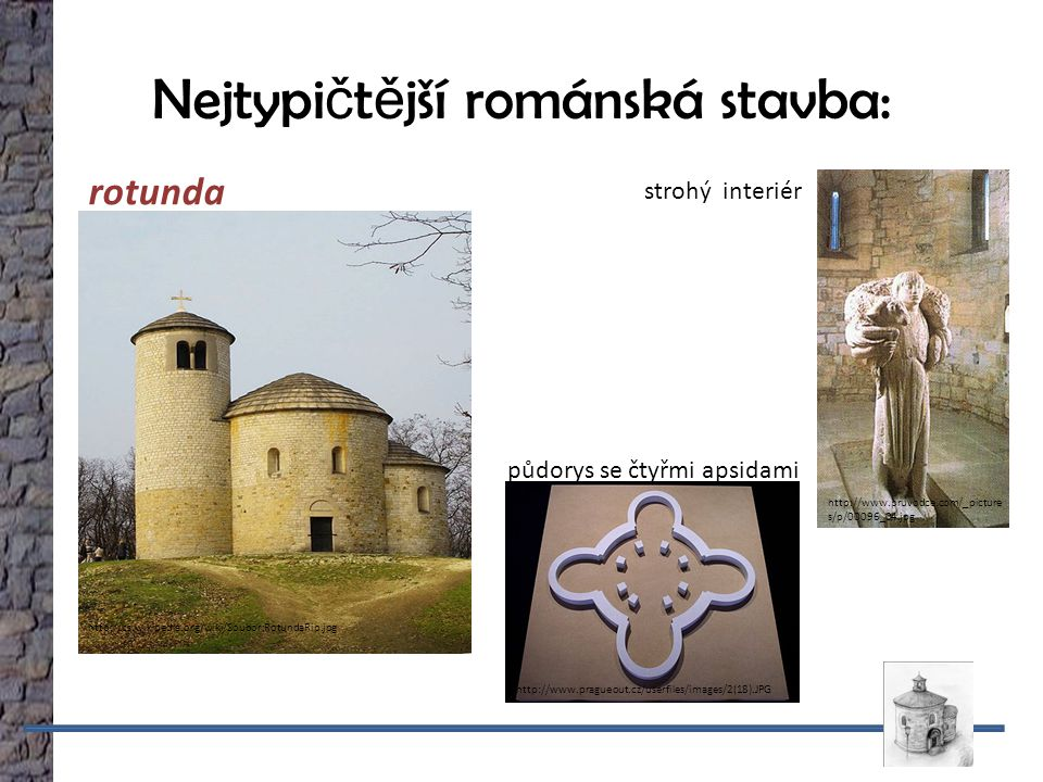 http://www.pragueout.cz/userfiles/images/2(18).JPG půdorys se čtyřmi apsidami Nejtypi č t ě jší románská stavba: http://cs.wikipedia.org/wiki/Soubor:RotundaRip.jpg rotunda strohý interiér http://www.pruvodce.com/_picture s/p/00096_04.jpg