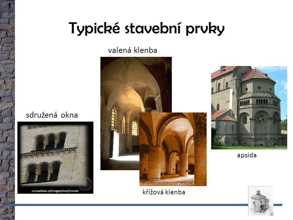 Typické stavební prvky valená klenba sdružená okna Římské říši http://_ http://curiavitkov.cz/images/zivot/romok no3.jpg křížová klenba http://prostor- ad.cz/dejiny/roman/uvod/klenby3.gif apsida http://upload.wikimedia.org/wikipedia/commons/t humb/8/84/Trebic_podklasteri_bazilika_velka_apsid a.jpg/688px- Trebic_podklasteri_bazilika_velka_apsida.jpg