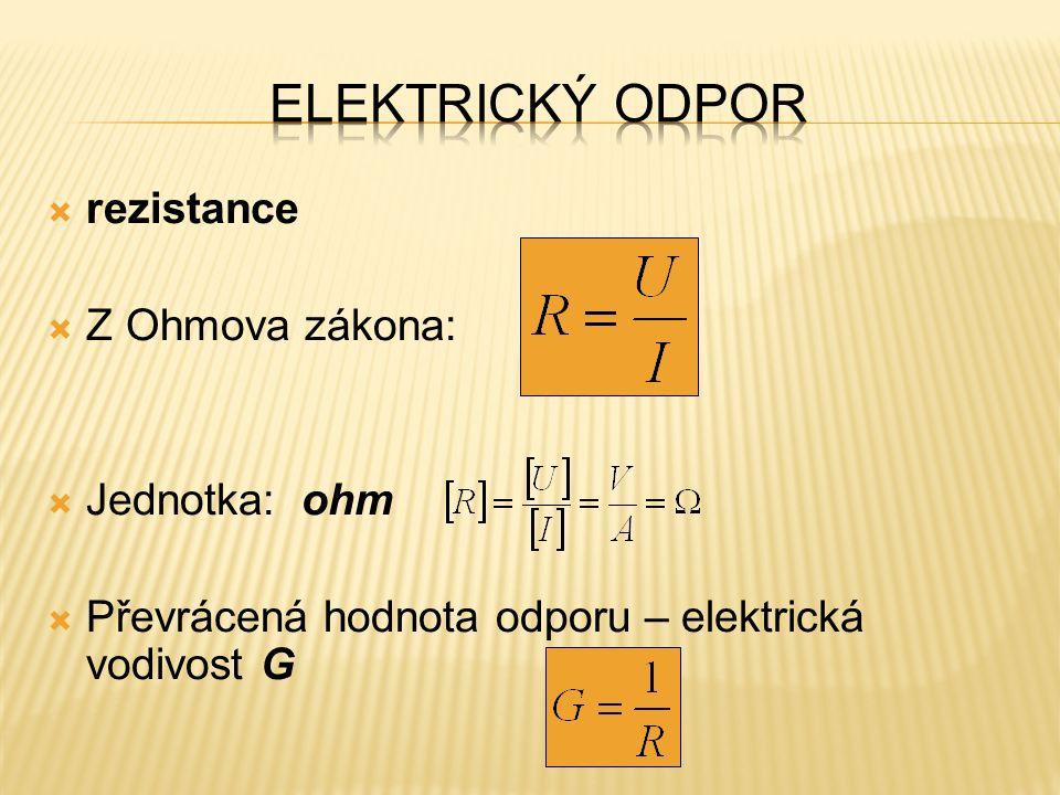  rezistance  Z Ohmova zákona:  Jednotka: ohm  Převrácená hodnota odporu – elektrická vodivost G