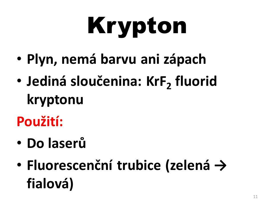 Krypton Plyn, nemá barvu ani zápach Jediná sloučenina: KrF 2 fluorid kryptonu Použití: Do laserů Fluorescenční trubice (zelená → fialová) 11