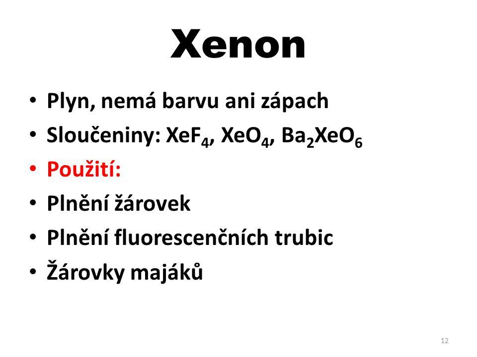Xenon Plyn, nemá barvu ani zápach Sloučeniny: XeF 4, XeO 4, Ba 2 XeO 6 Použití: Plnění žárovek Plnění fluorescenčních trubic Žárovky majáků 12