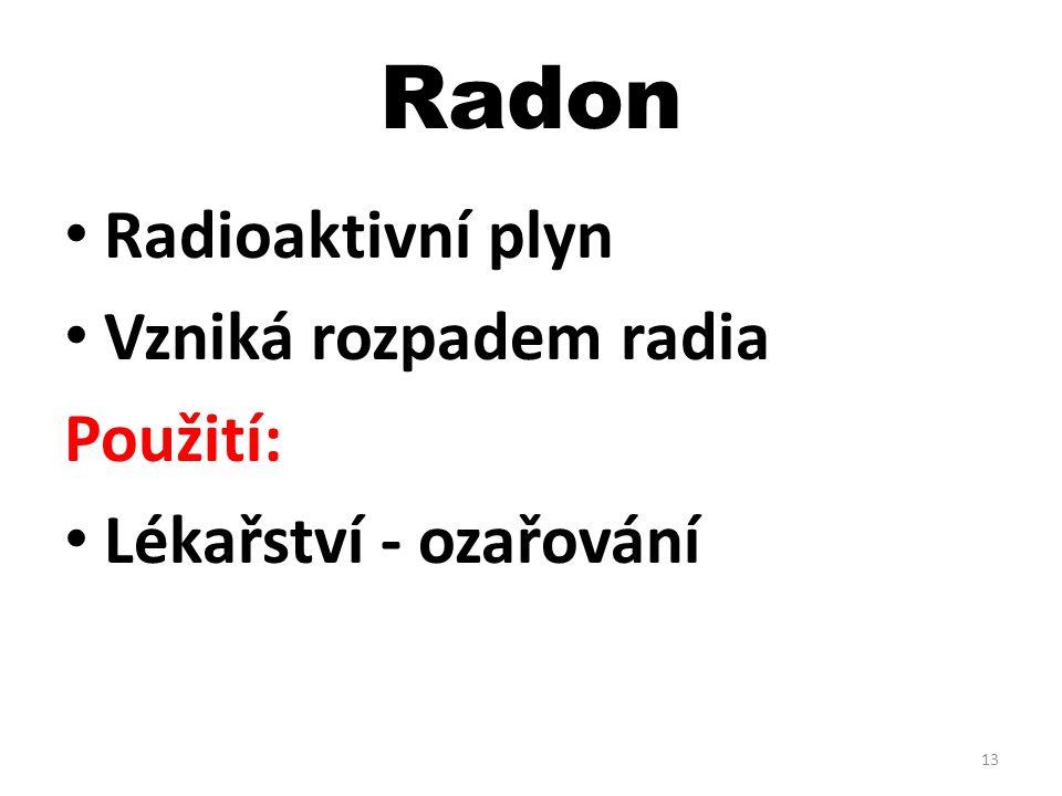 Radon Radioaktivní plyn Vzniká rozpadem radia Použití: Lékařství - ozařování 13