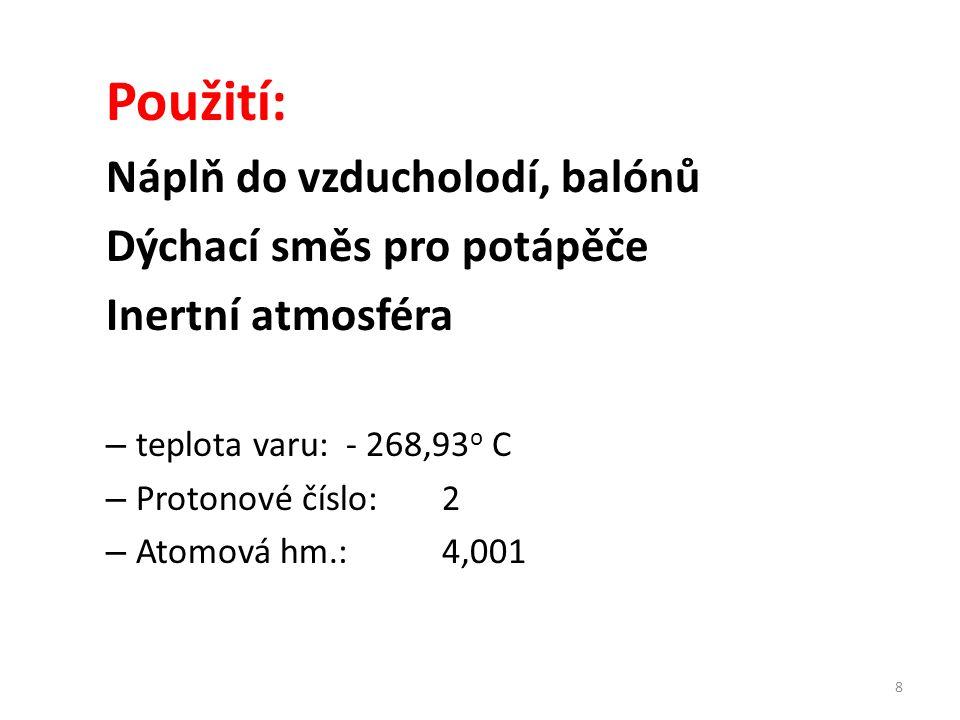 Použití: Náplň do vzducholodí, balónů Dýchací směs pro potápěče Inertní atmosféra – teplota varu:- 268,93 o C – Protonové číslo:2 – Atomová hm.:4,001