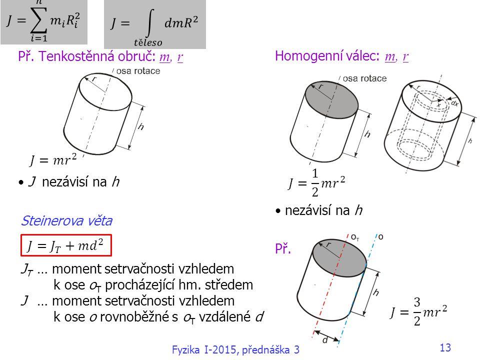 13 Př. Tenkostěnná obruč: m, r J nezávisí na h Homogenní válec: m, r nezávisí na h Př. Steinerova věta J T … moment setrvačnosti vzhledem k ose o T pr