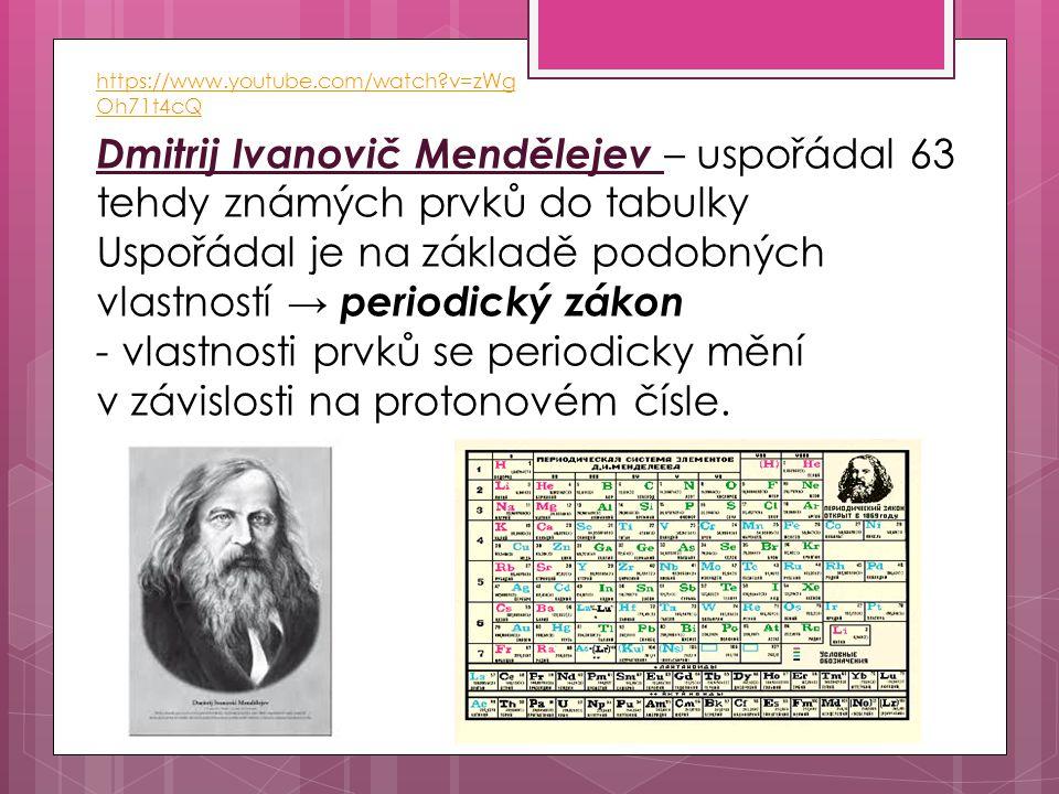Dmitrij Ivanovič Mendělejev – uspořádal 63 tehdy známých prvků do tabulky Uspořádal je na základě podobných vlastností → periodický zákon - vlastnosti