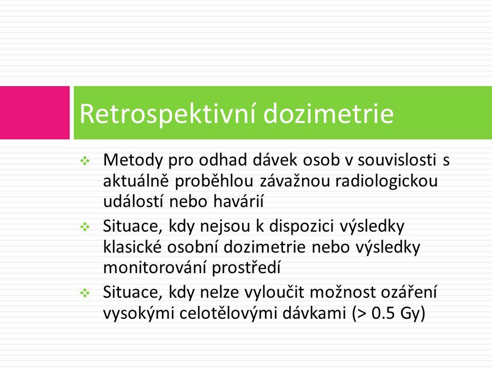  Metody pro odhad dávek osob v souvislosti s aktuálně proběhlou závažnou radiologickou událostí nebo havárií  Situace, kdy nejsou k dispozici výsledky klasické osobní dozimetrie nebo výsledky monitorování prostředí  Situace, kdy nelze vyloučit možnost ozáření vysokými celotělovými dávkami (> 0.5 Gy) Retrospektivní dozimetrie