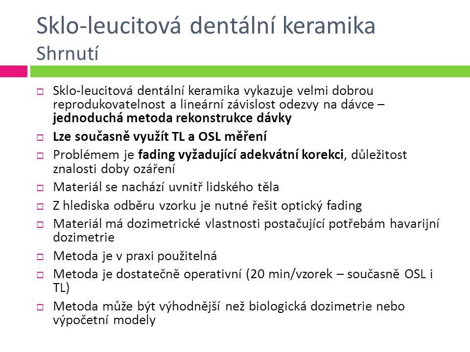 Sklo-leucitová dentální keramika Shrnutí  Sklo-leucitová dentální keramika vykazuje velmi dobrou reprodukovatelnost a lineární závislost odezvy na dávce – jednoduchá metoda rekonstrukce dávky  Lze současně využít TL a OSL měření  Problémem je fading vyžadující adekvátní korekci, důležitost znalosti doby ozáření  Materiál se nachází uvnitř lidského těla  Z hlediska odběru vzorku je nutné řešit optický fading  Materiál má dozimetrické vlastnosti postačující potřebám havarijní dozimetrie  Metoda je v praxi použitelná  Metoda je dostatečně operativní (20 min/vzorek – současně OSL i TL)  Metoda může být výhodnější než biologická dozimetrie nebo výpočetní modely