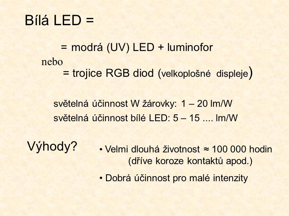 Bílá LED = = modrá (UV) LED + luminofor = trojice RGB diod ( velkoplošné displeje ) světelná účinnost W žárovky: 1 – 20 lm/W světelná účinnost bílé LED: 5 – 15....