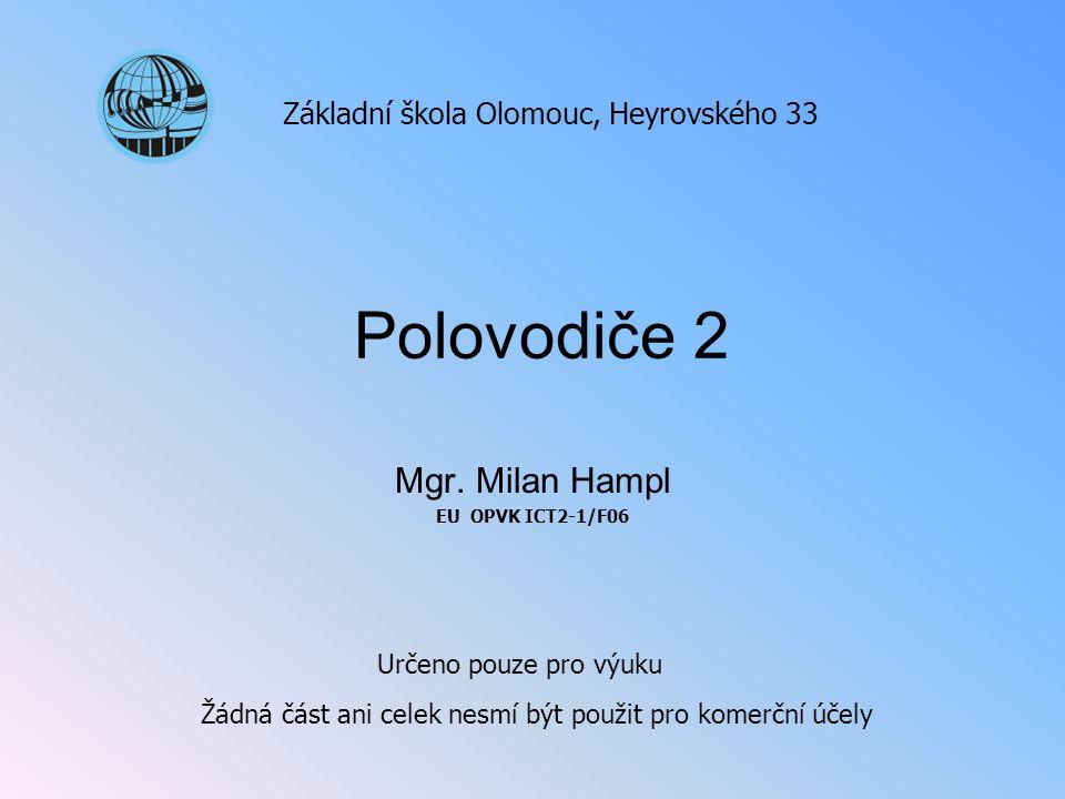 Polovodiče 2 Mgr. Milan Hampl EU OPVK ICT2-1/F06 Základní škola Olomouc, Heyrovského 33 Určeno pouze pro výuku Žádná část ani celek nesmí být použit p