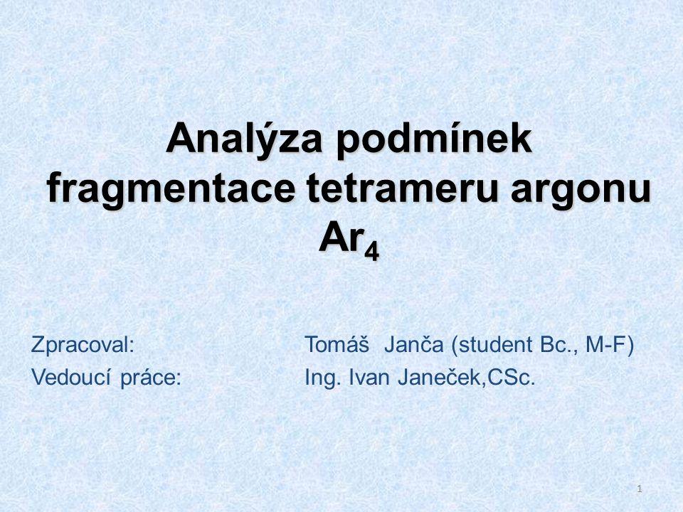 1 Analýza podmínek fragmentace tetrameru argonu Ar 4 Zpracoval:Tomáš Janča (student Bc., M-F) Vedoucí práce:Ing.