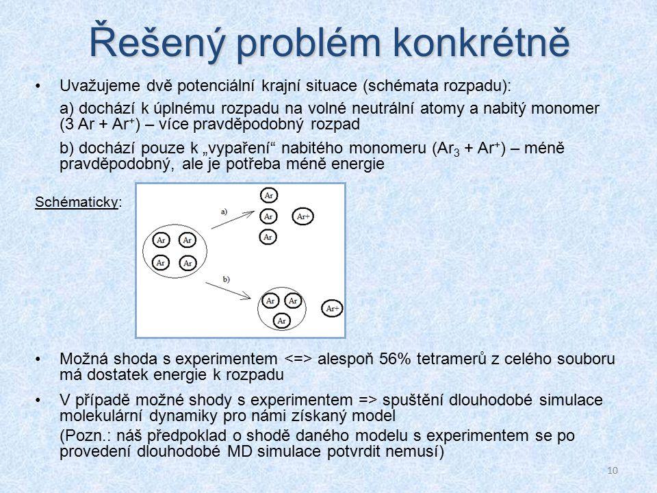 """10 Řešený problém konkrétně Uvažujeme dvě potenciální krajní situace (schémata rozpadu): a) dochází k úplnému rozpadu na volné neutrální atomy a nabitý monomer (3 Ar + Ar + ) – více pravděpodobný rozpad b) dochází pouze k """"vypaření nabitého monomeru (Ar 3 + Ar + ) – méně pravděpodobný, ale je potřeba méně energie Schématicky: Možná shoda s experimentem alespoň 56% tetramerů z celého souboru má dostatek energie k rozpadu V případě možné shody s experimentem => spuštění dlouhodobé simulace molekulární dynamiky pro námi získaný model (Pozn.: náš předpoklad o shodě daného modelu s experimentem se po provedení dlouhodobé MD simulace potvrdit nemusí)"""