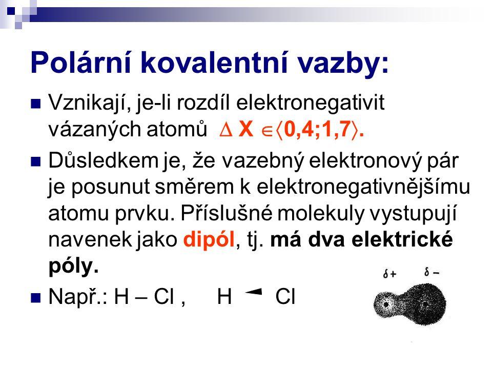 Polární kovalentní vazby: Vznikají, je-li rozdíl elektronegativit vázaných atomů  X  0,4;1,7 . Důsledkem je, že vazebný elektronový pár je posunut