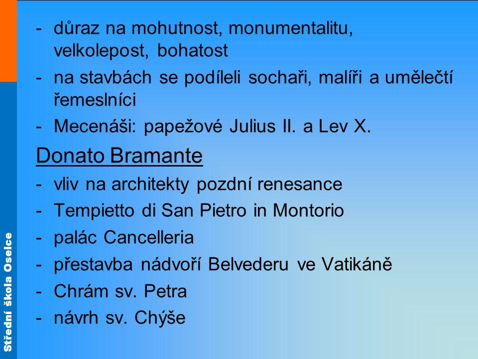 Střední škola Oselce -důraz na mohutnost, monumentalitu, velkolepost, bohatost -na stavbách se podíleli sochaři, malíři a umělečtí řemeslníci -Mecenáši: papežové Julius II.