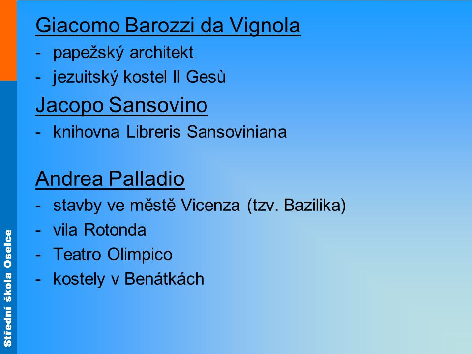 Střední škola Oselce Giacomo Barozzi da Vignola -papežský architekt -jezuitský kostel Il Gesù Jacopo Sansovino -knihovna Libreris Sansoviniana Andrea Palladio -stavby ve městě Vicenza (tzv.