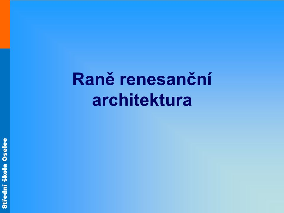 Střední škola Oselce -zakladatel: Filippo Brunelleschi -zlatník, sochař a teoretik -návrh kupole florentského dómu -projekt florentského nalezince Ospedale degli Innocenti -návrh kostela San Lorenzo (Sv.