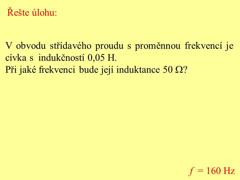 V obvodu střídavého proudu s proměnnou frekvencí je cívka s indukčností 0,05 H. Při jaké frekvenci bude její induktance 50  ? f = 160 Hz Řešte úlohu: