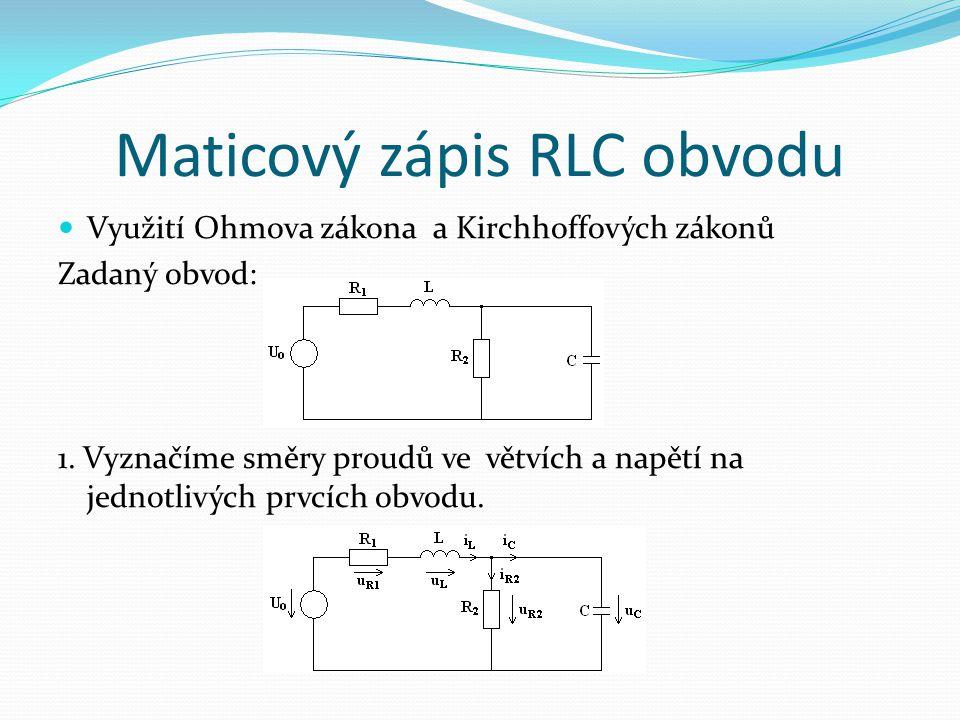 Maticový zápis RLC obvodu Využití Ohmova zákona a Kirchhoffových zákonů Zadaný obvod: 1. Vyznačíme směry proudů ve větvích a napětí na jednotlivých pr