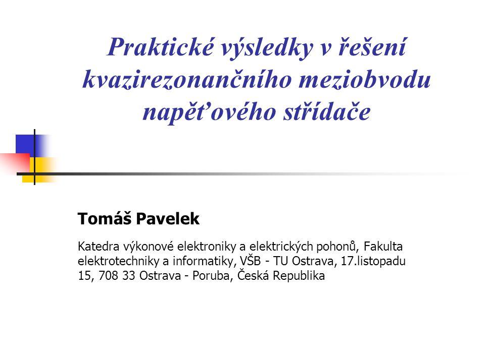Praktické výsledky v řešení kvazirezonančního meziobvodu napěťového střídače Tomáš Pavelek Katedra výkonové elektroniky a elektrických pohonů, Fakulta