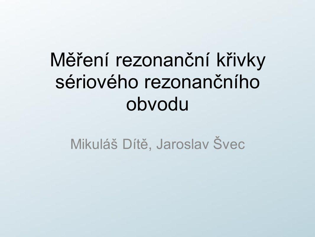 Měření rezonanční křivky sériového rezonančního obvodu Mikuláš Dítě, Jaroslav Švec