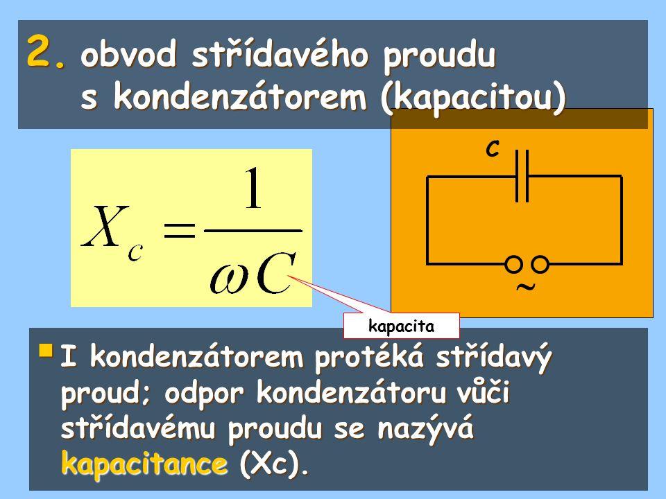  C 2. obvod střídavého proudu s kondenzátorem (kapacitou)  I kondenzátorem protéká střídavý proud; odpor kondenzátoru vůči střídavému proudu se nazý
