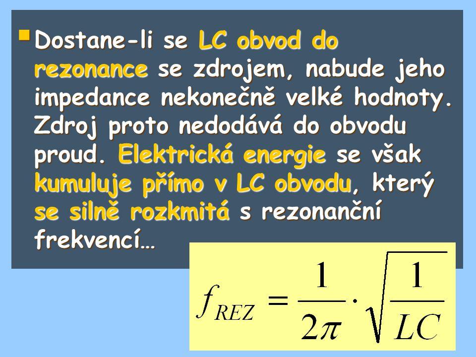  Dostane-li se LC obvod do rezonance se zdrojem, nabude jeho impedance nekonečně velké hodnoty. Zdroj proto nedodává do obvodu proud. Elektrická ener