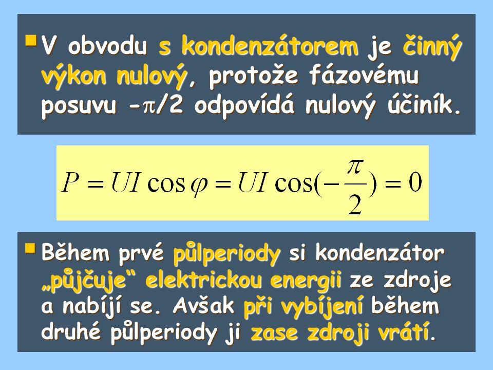 """ V obvodu s kondenzátorem je činný výkon nulový, protože fázovému posuvu -  /2 odpovídá nulový účiník.  Během prvé půlperiody si kondenzátor """"půjču"""