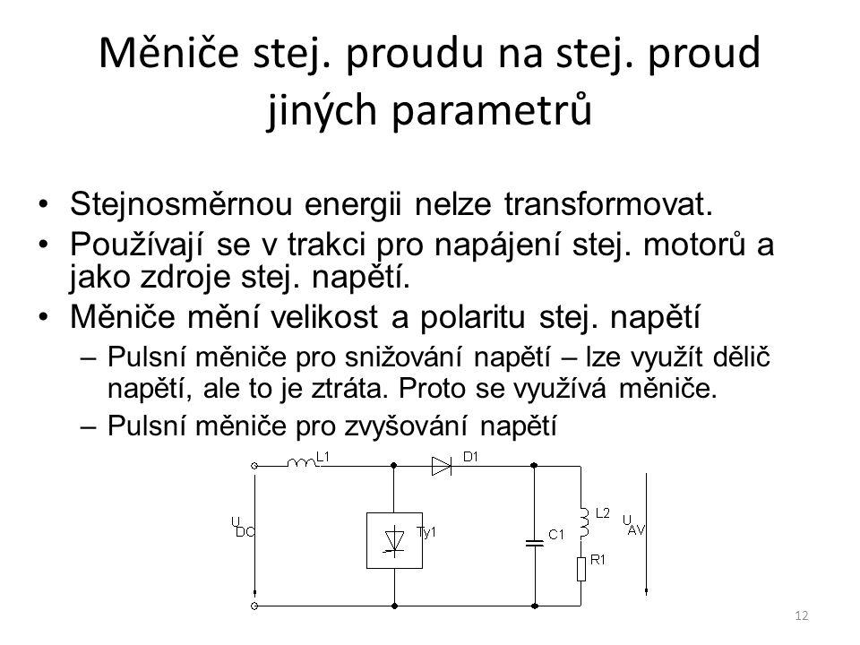 12 Měniče stej. proudu na stej. proud jiných parametrů Stejnosměrnou energii nelze transformovat. Používají se v trakci pro napájení stej. motorů a ja