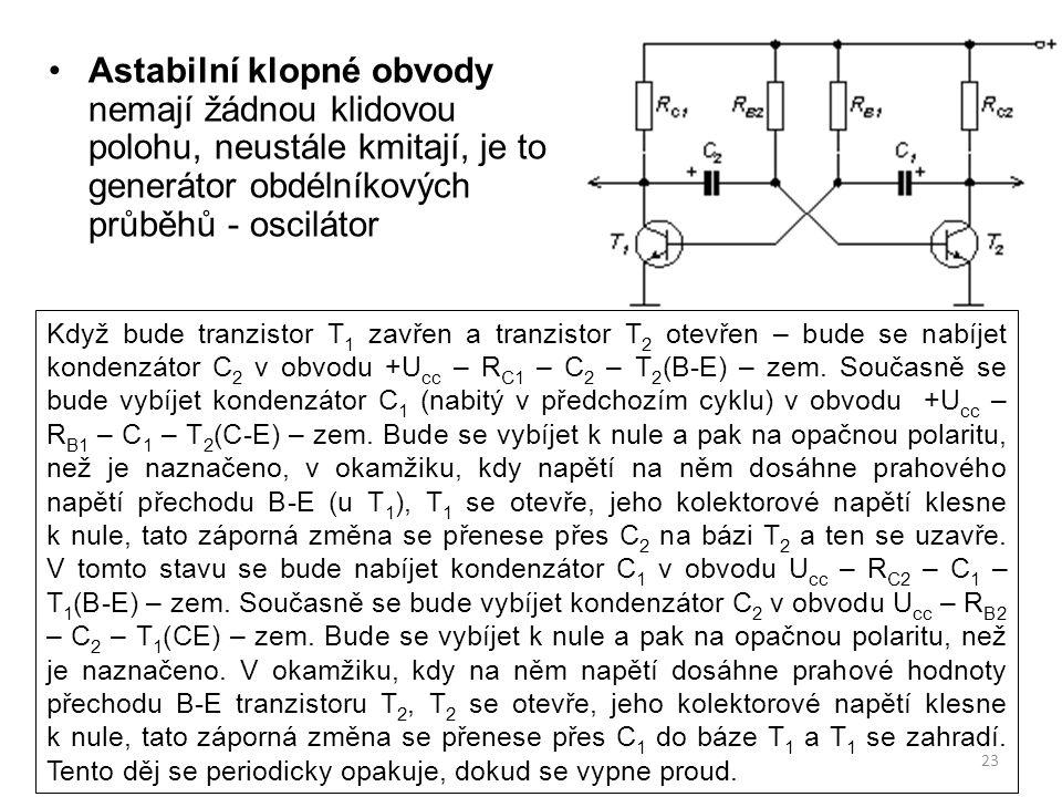 23 Astabilní klopné obvody nemají žádnou klidovou polohu, neustále kmitají, je to generátor obdélníkových průběhů - oscilátor Když bude tranzistor T 1