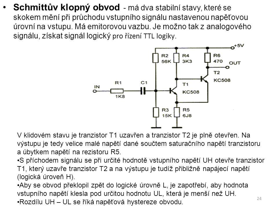 24 Schmittův klopný obvod - má dva stabilní stavy, které se skokem mění při průchodu vstupního signálu nastavenou napěťovou úrovní na vstupu. Má emito