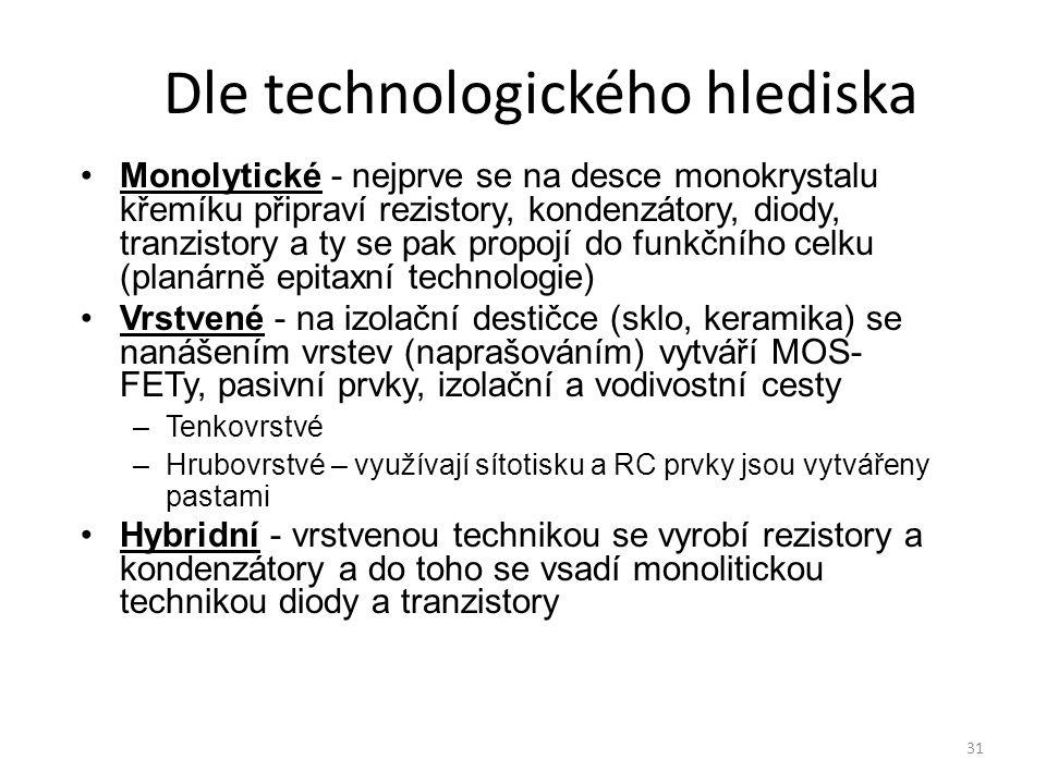 31 Dle technologického hlediska Monolytické - nejprve se na desce monokrystalu křemíku připraví rezistory, kondenzátory, diody, tranzistory a ty se pa