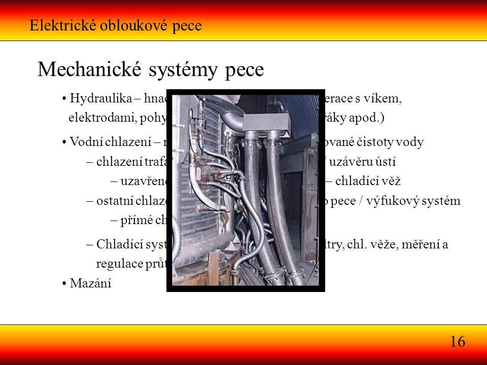 Elektrické obloukové pece 16 Mechanické systémy pece Hydraulika – hnací síla pro většinu posuvů (operace s víkem, elektrodami, pohyb celé pece, manipu