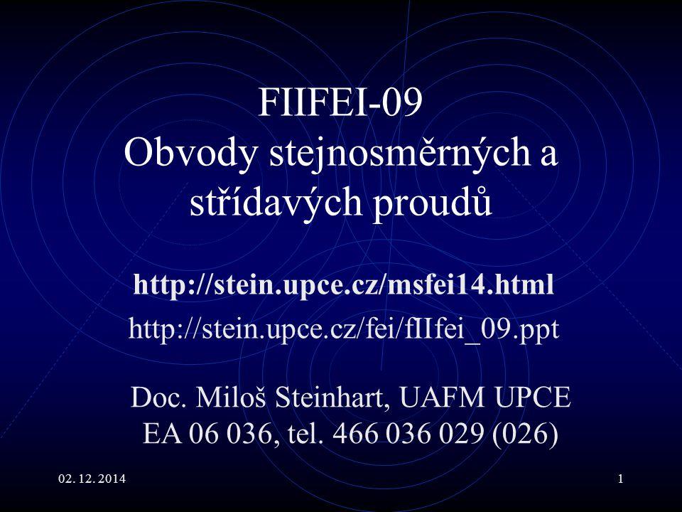 02. 12. 20141 FIIFEI-09 Obvody stejnosměrných a střídavých proudů http://stein.upce.cz/msfei14.html http://stein.upce.cz/fei/fIIfei_09.ppt Doc. Miloš