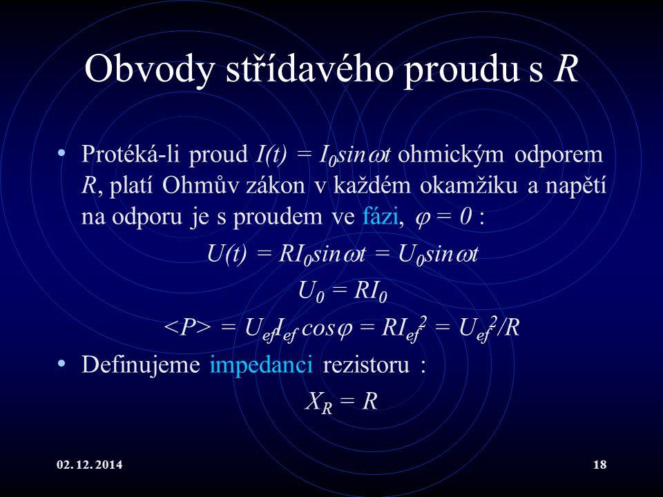 02. 12. 201418 Obvody střídavého proudu s R Protéká-li proud I(t) = I 0 sin  t ohmickým odporem R, platí Ohmův zákon v každém okamžiku a napětí na od