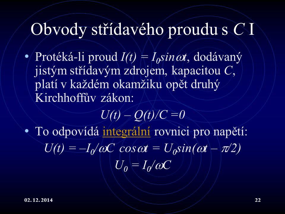 02. 12. 201422 Obvody střídavého proudu s C I Protéká-li proud I(t) = I 0 sin  t, dodávaný jistým střídavým zdrojem, kapacitou C, platí v každém okam
