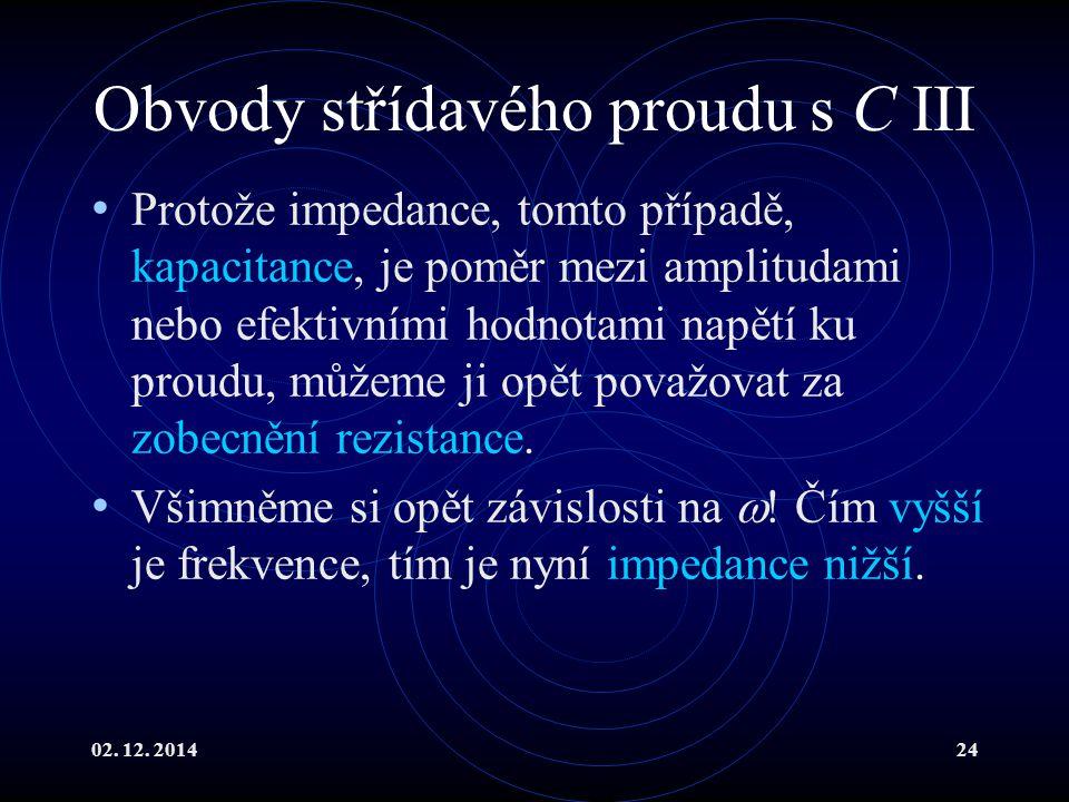 02. 12. 201424 Obvody střídavého proudu s C III Protože impedance, tomto případě, kapacitance, je poměr mezi amplitudami nebo efektivními hodnotami na