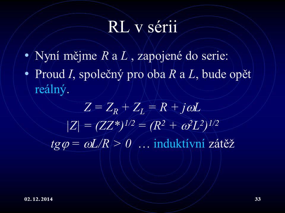 02. 12. 201433 RL v sérii Nyní mějme R a L, zapojené do serie: Proud I, společný pro oba R a L, bude opět reálný. Z = Z R + Z L = R + j  L |Z| = (ZZ*