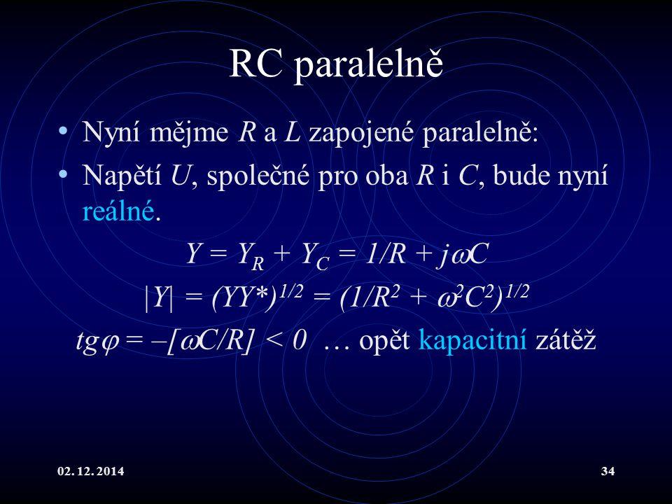 02. 12. 201434 RC paralelně Nyní mějme R a L zapojené paralelně: Napětí U, společné pro oba R i C, bude nyní reálné. Y = Y R + Y C = 1/R + j  C |Y| =