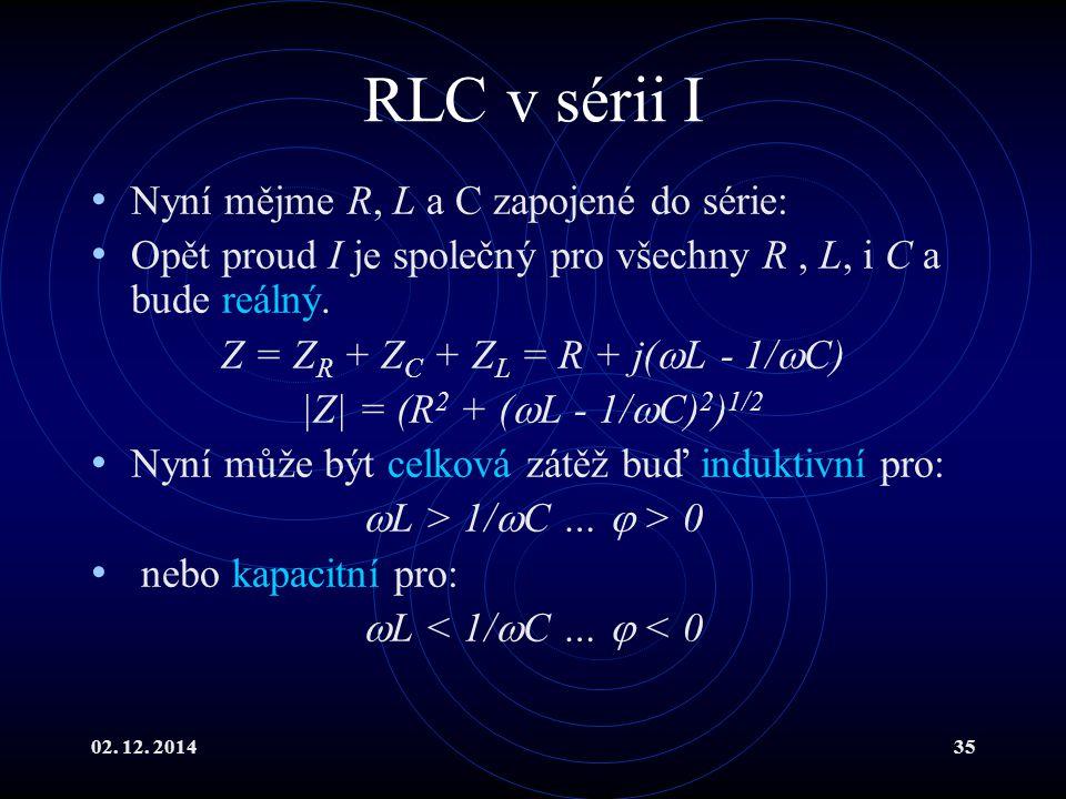 02. 12. 201435 RLC v sérii I Nyní mějme R, L a C zapojené do série: Opět proud I je společný pro všechny R, L, i C a bude reálný. Z = Z R + Z C + Z L