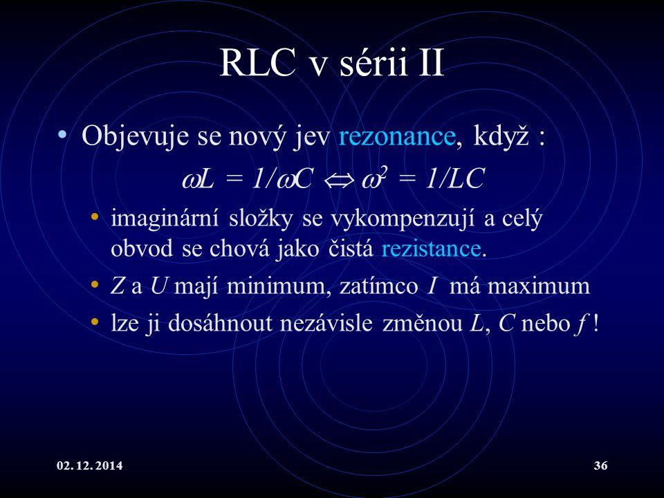 02. 12. 201436 RLC v sérii II Objevuje se nový jev rezonance, když :  L = 1/  C   2 = 1/LC imaginární složky se vykompenzují a celý obvod se chová