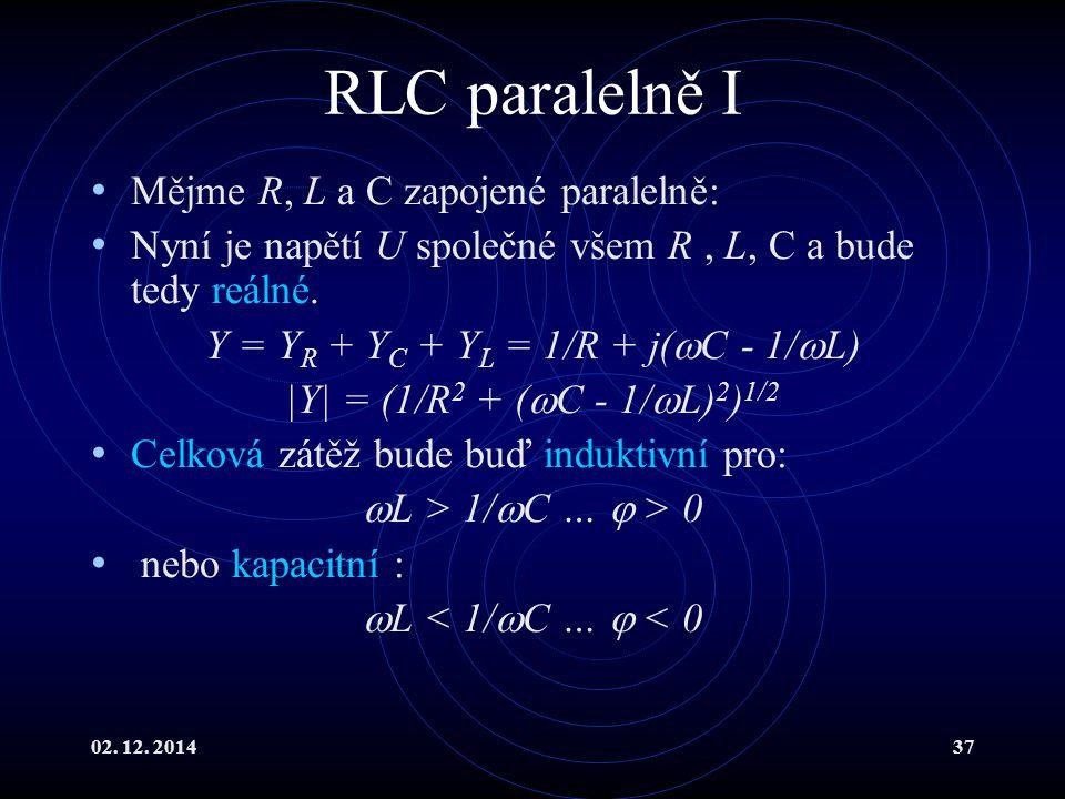 02. 12. 201437 RLC paralelně I Mějme R, L a C zapojené paralelně: Nyní je napětí U společné všem R, L, C a bude tedy reálné. Y = Y R + Y C + Y L = 1/R