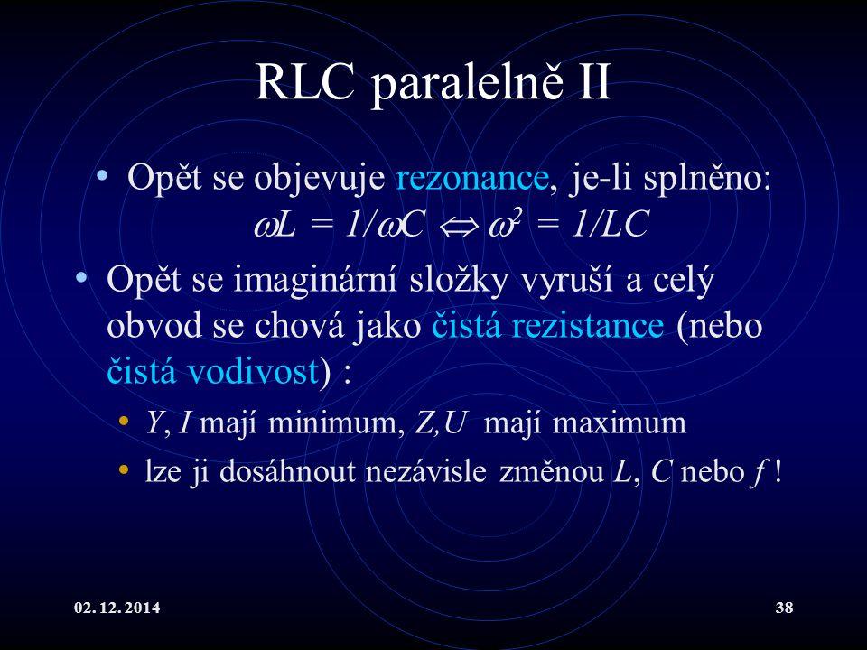 02. 12. 201438 RLC paralelně II Opět se objevuje rezonance, je-li splněno:  L = 1/  C   2 = 1/LC Opět se imaginární složky vyruší a celý obvod se