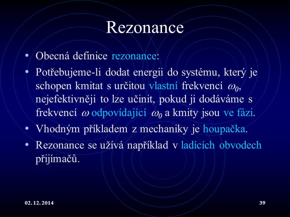 02. 12. 201439 Rezonance Obecná definice rezonance: Potřebujeme-li dodat energii do systému, který je schopen kmitat s určitou vlastní frekvencí  0,
