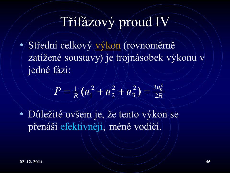 02. 12. 201445 Třífázový proud IV Střední celkový výkon (rovnoměrně zatížené soustavy) je trojnásobek výkonu v jedné fázi:výkon Důležité ovšem je, že