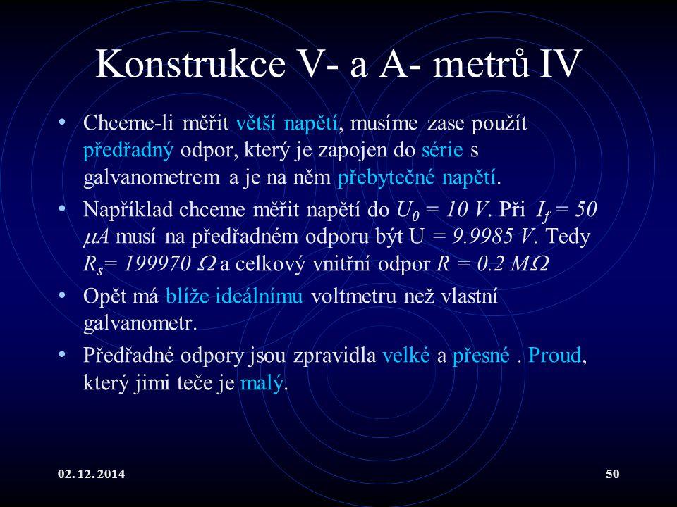 02. 12. 201450 Konstrukce V- a A- metrů IV Chceme-li měřit větší napětí, musíme zase použít předřadný odpor, který je zapojen do série s galvanometrem