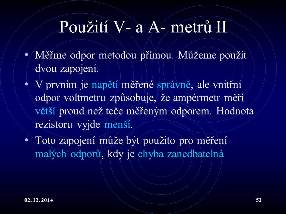 02. 12. 201452 Použití V- a A- metrů II Měřme odpor metodou přímou. Můžeme použít dvou zapojení. V prvním je napětí měřené správně, ale vnitřní odpor