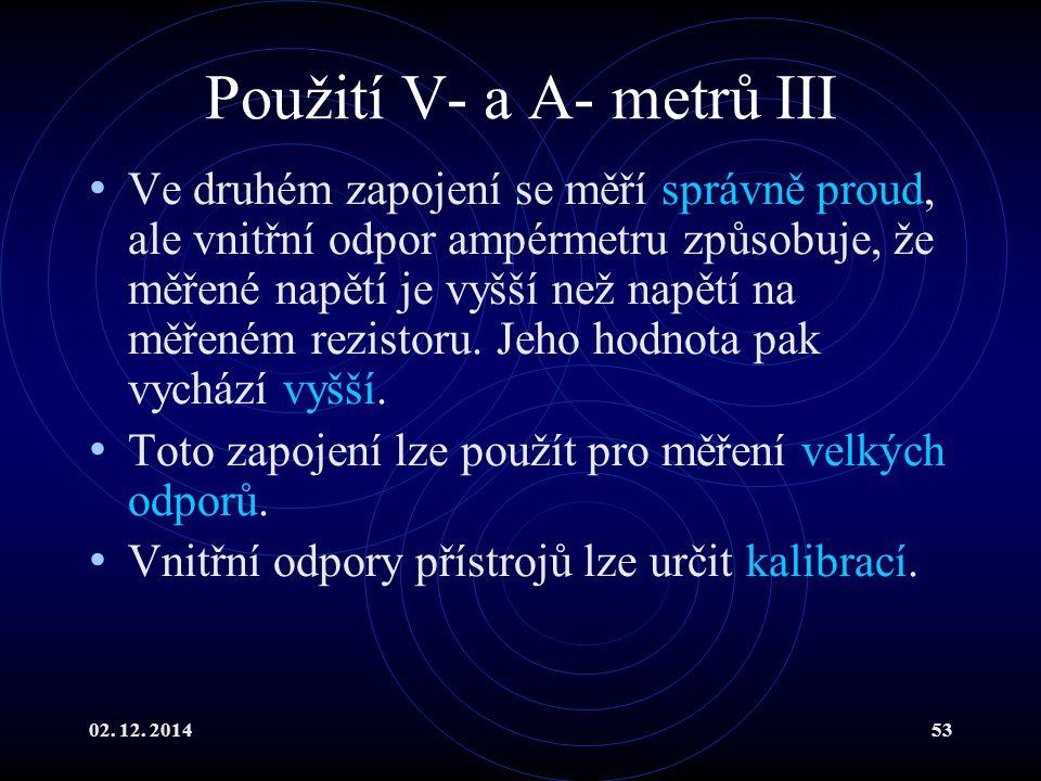 02. 12. 201453 Použití V- a A- metrů III Ve druhém zapojení se měří správně proud, ale vnitřní odpor ampérmetru způsobuje, že měřené napětí je vyšší n