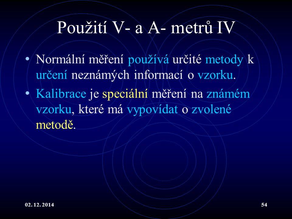 02. 12. 201454 Použití V- a A- metrů IV Normální měření používá určité metody k určení neznámých informací o vzorku. Kalibrace je speciální měření na